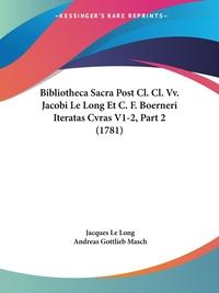 Bibliotheca Sacra Post Cl. Cl. Vv. Jacobi Le Long Et C. F. Boerneri Iteratas Cvras V1-2, Part 2 (1781), Jacques Le Long, Andreas Gottlieb Masch обложка-превью