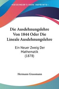 Die Ausdehnungslehre Von 1844 Oder Die Lineale Ausdehnungslehre: Ein Neuer Zweig Der Mathematik (1878), Hermann Grassmann обложка-превью