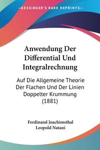 Anwendung Der Differential Und Integralrechnung: Auf Die Allgemeine Theorie Der Flachen Und Der Linien Doppelter Krummung (1881), Ferdinand Joachimsthal, Leopold Natani обложка-превью
