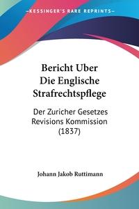 Bericht Uber Die Englische Strafrechtspflege: Der Zuricher Gesetzes Revisions Kommission (1837), Johann Jakob Ruttimann обложка-превью