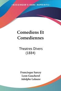 Comediens Et Comediennes: Theatres Divers (1884), Francisque Sarcey, Leon Gaucherel, Adolphe Lalauze обложка-превью
