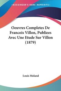 Oeuvres Completes De Francois Villon, Publiees Avec Une Etude Sur Villon (1879), Louis Moland обложка-превью