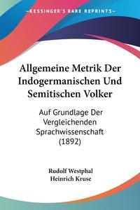 Allgemeine Metrik Der Indogermanischen Und Semitischen Volker: Auf Grundlage Der Vergleichenden Sprachwissenschaft (1892), Rudolf Westphal, Heinrich Kruse обложка-превью