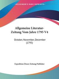 Allgemeine Literatur-Zeitung Vom Jahre 1795 V4: October, November, December (1795), Expedition Dieser Zeitung Publisher обложка-превью