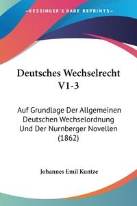 Deutsches Wechselrecht V1-3: Auf Grundlage Der Allgemeinen Deutschen Wechselordnung Und Der Nurnberger Novellen (1862), Johannes Emil Kuntze обложка-превью