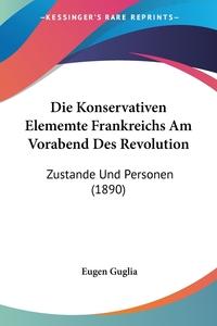 Die Konservativen Elememte Frankreichs Am Vorabend Des Revolution: Zustande Und Personen (1890), Eugen Guglia обложка-превью