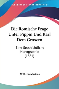 Die Romische Frage Unter Pippin Und Karl Dem Groszen: Eine Geschichtliche Monographie (1881), Wilhelm Martens обложка-превью