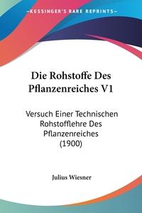 Die Rohstoffe Des Pflanzenreiches V1: Versuch Einer Technischen Rohstofflehre Des Pflanzenreiches (1900), Julius Wiesner обложка-превью