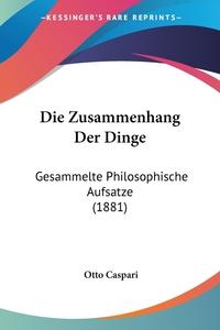 Die Zusammenhang Der Dinge: Gesammelte Philosophische Aufsatze (1881), Otto Caspari обложка-превью