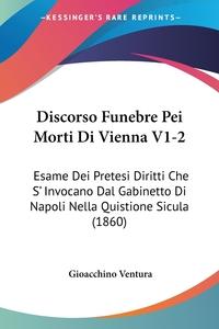 Discorso Funebre Pei Morti Di Vienna V1-2: Esame Dei Pretesi Diritti Che S' Invocano Dal Gabinetto Di Napoli Nella Quistione Sicula (1860), Gioacchino Ventura обложка-превью