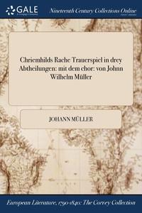 Chriemhilds Rache Trauerspiel in drey Abtheilungen: mit dem chor: von Johnn Wilhelm Müller, Johann Muller обложка-превью
