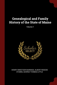 Genealogical and Family History of the State of Maine; Volume 1, Henry Sweetser Burrage, Albert Roscoe Stubbs, George Thomas Little обложка-превью