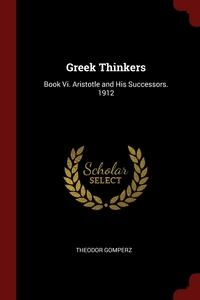 Greek Thinkers: Book Vi. Aristotle and His Successors. 1912, Theodor Gomperz обложка-превью