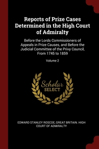 Reports of Prize Cases Determined in the High Court of Admiralty: Before the Lords Commissioners of Appeals in Prize Causes, and Before the Judicial Committee of the Privy Council, From 1745 to 1859; Volume 2, Edward Stanley Roscoe, Great Britain. High Court of Admiralty обложка-превью