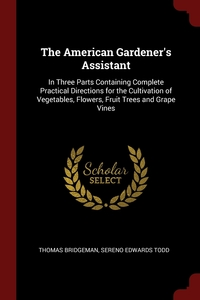 The American Gardener's Assistant: In Three Parts Containing Complete Practical Directions for the Cultivation of Vegetables, Flowers, Fruit Trees and Grape Vines, Thomas Bridgeman, Sereno Edwards Todd обложка-превью