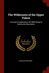 The Wilderness of the Upper Yukon: A Hunter's Explorations for Wild Sheep in Sub-Arctic Mountains, Charles Sheldon обложка-превью