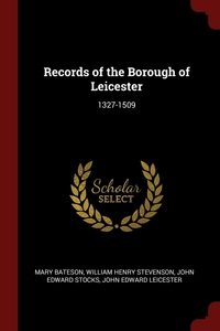 Records of the Borough of Leicester: 1327-1509, Mary Bateson, William Henry Stevenson, John Edward Stocks обложка-превью