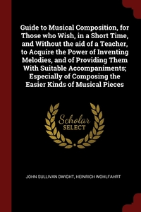 Guide to Musical Composition, for Those who Wish, in a Short Time, and Without the aid of a Teacher, to Acquire the Power of Inventing Melodies, and of Providing Them With Suitable Accompaniments; Especially of Composing the Easier Kinds of Musical Pieces, John Sullivan Dwight, Heinrich Wohlfahrt обложка-превью