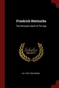 Friedrich Nietzsche: The Dionysian Spirit of The Age, A R. 1873-1934 Orage обложка-превью