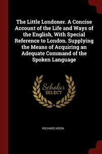 The Little Londoner. A Concise Account of the Life and Ways of the English, With Special Reference to London. Supplying the Means of Acquiring an Adequate Command of the Spoken Language, Richard Kron обложка-превью