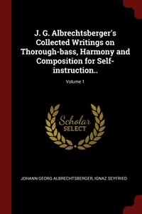 J. G. Albrechtsberger's Collected Writings on Thorough-bass, Harmony and Composition for Self-instruction..; Volume 1, Johann Georg Albrechtsberger, Ignaz Seyfried обложка-превью