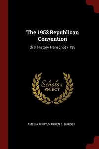 The 1952 Republican Convention: Oral History Transcript / 198, Amelia R Fry, Warren E. Burger обложка-превью