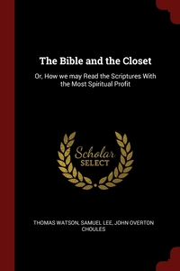 The Bible and the Closet: Or, How we may Read the Scriptures With the Most Spiritual Profit, Thomas Watson, Samuel Lee, John Overton Choules обложка-превью