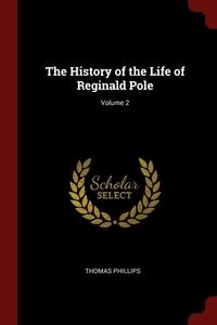 The History of the Life of Reginald Pole; Volume 2, Thomas Phillips обложка-превью