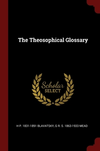 The Theosophical Glossary, H P. 1831-1891 Blavatsky, G R. S. 1863-1933 Mead обложка-превью