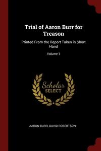 Trial of Aaron Burr for Treason: Printed From the Report Taken in Short Hand; Volume 1, Aaron Burr, David Robertson обложка-превью
