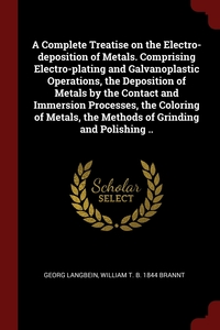 A Complete Treatise on the Electro-deposition of Metals. Comprising Electro-plating and Galvanoplastic Operations, the Deposition of Metals by the Contact and Immersion Processes, the Coloring of Metals, the Methods of Grinding and Polishing .., Georg Langbein, William T. b. 1844 Brannt обложка-превью