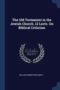 The Old Testament in the Jewish Church. 12 Lects. On Biblical Criticism, William Robertson Smith обложка-превью