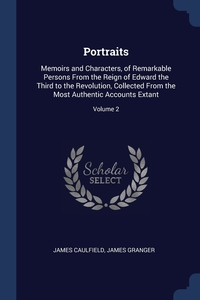Portraits: Memoirs and Characters, of Remarkable Persons From the Reign of Edward the Third to the Revolution, Collected From the Most Authentic Accounts Extant; Volume 2, James Caulfield, James Granger обложка-превью