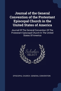Journal of the General Convention of the Protestant Episcopal Church in the United States of America: Journal Of The General Convention Of The Protestant Episcopal Church In The United States Of America, Episcopal Church. General Convention обложка-превью