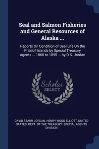 Seal and Salmon Fisheries and General Resources of Alaska ...: Reports On Condition of Seal Life On the Pribilof Islands by Special Treasury Agents ... 1868 to 1895 ... by D.S. Jordan, David Starr Jordan, Henry Wood Elliott, United States. Dept. Of The Treasury. Sp обложка-превью