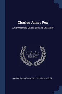 Charles James Fox: A Commentary On His Life and Character, Walter Savage Landor, Stephen Wheeler обложка-превью