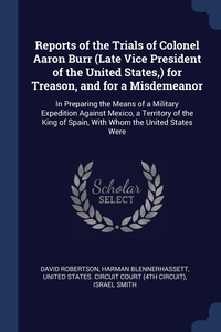 Reports of the Trials of Colonel Aaron Burr (Late Vice President of the United States,) for Treason, and for a Misdemeanor: In Preparing the Means of a Military Expedition Against Mexico, a Territory of the King of Spain, With Whom the United States Were, David Robertson, Harman Blennerhassett, United States. Circuit Court (4th Circui обложка-превью