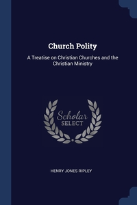 Church Polity: A Treatise on Christian Churches and the Christian Ministry, Henry Jones Ripley обложка-превью