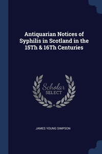 Antiquarian Notices of Syphilis in Scotland in the 15Th & 16Th Centuries, James Young Simpson обложка-превью