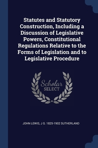Statutes and Statutory Construction, Including a Discussion of Legislative Powers, Constitutional Regulations Relative to the Forms of Legislation and to Legislative Procedure, John Lewis, J G. 1825-1902 Sutherland обложка-превью