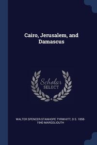 Cairo, Jerusalem, and Damascus, Walter Spencer-Stanhope Tyrwhitt, D S. 1858-1940 Margoliouth обложка-превью