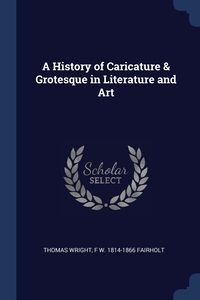 A History of Caricature & Grotesque in Literature and Art, Thomas Wright, F W. 1814-1866 Fairholt обложка-превью