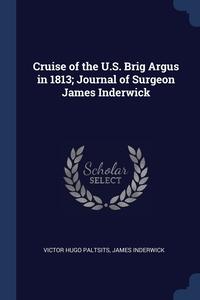 Cruise of the U.S. Brig Argus in 1813; Journal of Surgeon James Inderwick, Victor Hugo Paltsits, James Inderwick обложка-превью