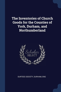 The Inventories of Church Goods for the Counties of York, Durham, and Northumberland, Durham Eng Surtees Society обложка-превью