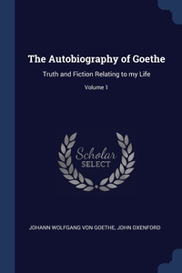 The Autobiography of Goethe: Truth and Fiction Relating to my Life; Volume 1, Johann Wolfgang Von Goethe, John Oxenford обложка-превью
