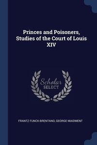 Princes and Poisoners, Studies of the Court of Louis XIV, Frantz Funck-Brentano, George Maidment обложка-превью