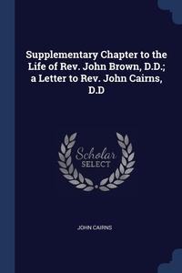 Supplementary Chapter to the Life of Rev. John Brown, D.D.; a Letter to Rev. John Cairns, D.D, John Cairns обложка-превью