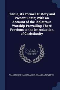 Cilicia, its Former History and Present State; With an Account of the Idolatrous Worship Prevailing There Previous to the Introduction of Christianity, William Burckhardt Barker, William Ainsworth обложка-превью