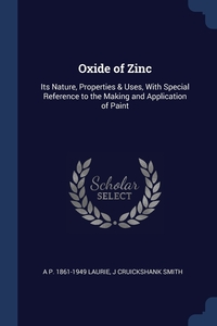 Oxide of Zinc: Its Nature, Properties & Uses, With Special Reference to the Making and Application of Paint, A P. 1861-1949 Laurie, J Cruickshank Smith обложка-превью