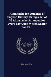 Almanacks for Students of English History, Being a set of 35 Almanacks Arranged for Every day Upon Which Easter can Fall, Edw Alex. Fry обложка-превью